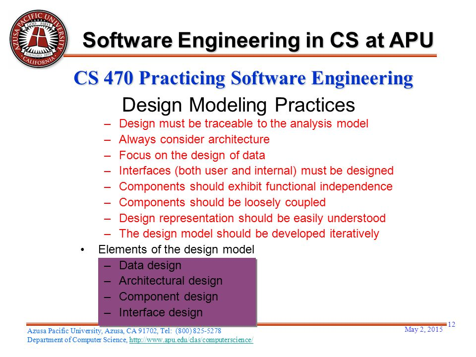 May 2, 2015 12 Azusa Pacific University, Azusa, CA 91702, Tel: (800) 825-5278 Department of Computer Science, http://www.apu.edu/clas/computerscience/http://www.apu.edu/clas/computerscience/ Software Engineering in CS at APU CS 470 Practicing Software Engineering Design Modeling Practices –Design must be traceable to the analysis model –Always consider architecture –Focus on the design of data –Interfaces (both user and internal) must be designed –Components should exhibit functional independence –Components should be loosely coupled –Design representation should be easily understood –The design model should be developed iteratively Elements of the design model –Data design –Architectural design –Component design –Interface design