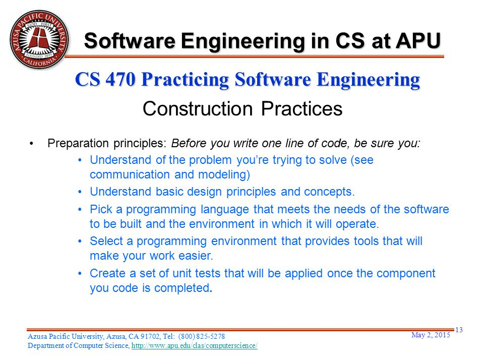 May 2, 2015 13 Azusa Pacific University, Azusa, CA 91702, Tel: (800) 825-5278 Department of Computer Science, http://www.apu.edu/clas/computerscience/http://www.apu.edu/clas/computerscience/ Software Engineering in CS at APU CS 470 Practicing Software Engineering Construction Practices Preparation principles: Before you write one line of code, be sure you: Understand of the problem you're trying to solve (see communication and modeling) Understand basic design principles and concepts.