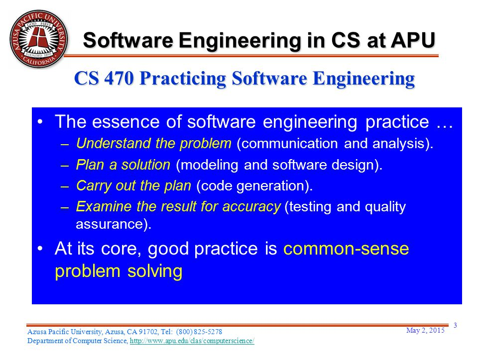 May 2, 2015 3 Azusa Pacific University, Azusa, CA 91702, Tel: (800) 825-5278 Department of Computer Science, http://www.apu.edu/clas/computerscience/http://www.apu.edu/clas/computerscience/ Software Engineering in CS at APU CS 470 Practicing Software Engineering The essence of software engineering practice … –Understand the problem (communication and analysis).