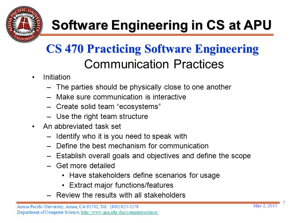 May 2, 2015 7 Azusa Pacific University, Azusa, CA 91702, Tel: (800) 825-5278 Department of Computer Science, http://www.apu.edu/clas/computerscience/http://www.apu.edu/clas/computerscience/ Software Engineering in CS at APU CS 470 Practicing Software Engineering Communication Practices Initiation –The parties should be physically close to one another –Make sure communication is interactive –Create solid team ecosystems –Use the right team structure An abbreviated task set –Identify who it is you need to speak with –Define the best mechanism for communication –Establish overall goals and objectives and define the scope –Get more detailed Have stakeholders define scenarios for usage Extract major functions/features –Review the results with all stakeholders