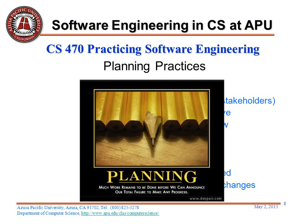 May 2, 2015 8 Azusa Pacific University, Azusa, CA 91702, Tel: (800) 825-5278 Department of Computer Science, http://www.apu.edu/clas/computerscience/http://www.apu.edu/clas/computerscience/ Software Engineering in CS at APU CS 470 Practicing Software Engineering –Understand the project scope –Involve the customer (and other stakeholders) –Recognize that planning is iterative –Estimate based on what you know –Consider risk –Be realistic –Adjust granularity as you plan –Define how quality will be achieved –Define how you'll accommodate changes –Track what you've planned Planning Practices