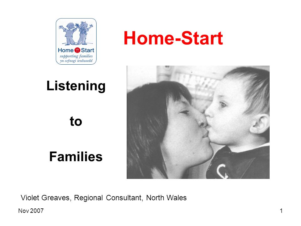 Nov 20071 Home-Start Listening to Families Violet Greaves, Regional Consultant, North Wales