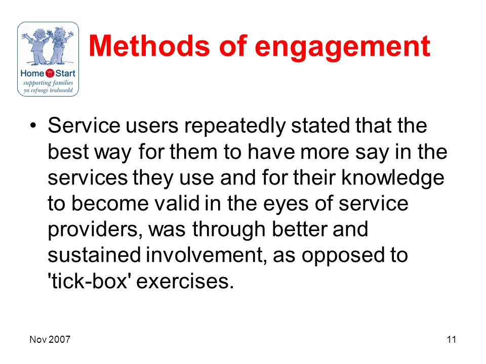 Nov 200711 Methods of engagement Service users repeatedly stated that the best way for them to have more say in the services they use and for their knowledge to become valid in the eyes of service providers, was through better and sustained involvement, as opposed to tick-box exercises.