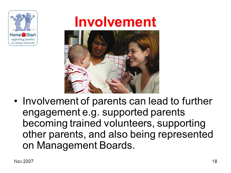 Nov 200718 Involvement Involvement of parents can lead to further engagement e.g. supported parents becoming trained volunteers, supporting other pare