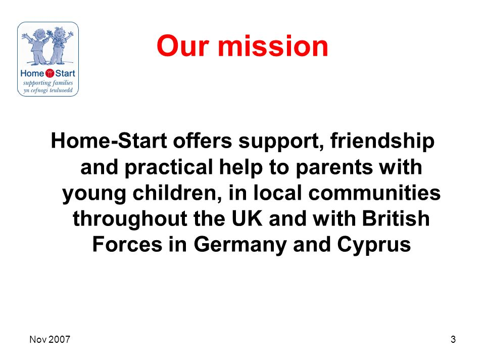 Nov 20073 Our mission Home-Start offers support, friendship and practical help to parents with young children, in local communities throughout the UK