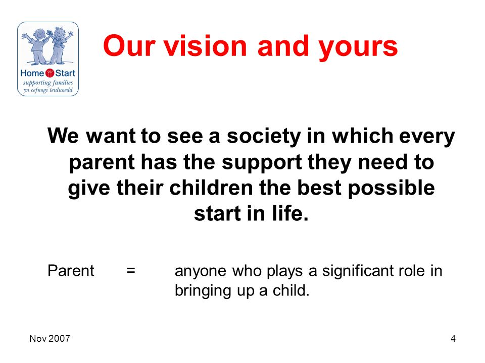 Nov 20074 Our vision and yours We want to see a society in which every parent has the support they need to give their children the best possible start