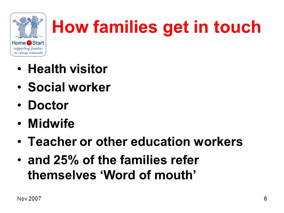 Nov 20076 How families get in touch Health visitor Social worker Doctor Midwife Teacher or other education workers and 25% of the families refer themselves 'Word of mouth'