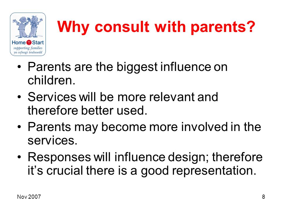 Nov 20078 Why consult with parents. Parents are the biggest influence on children.