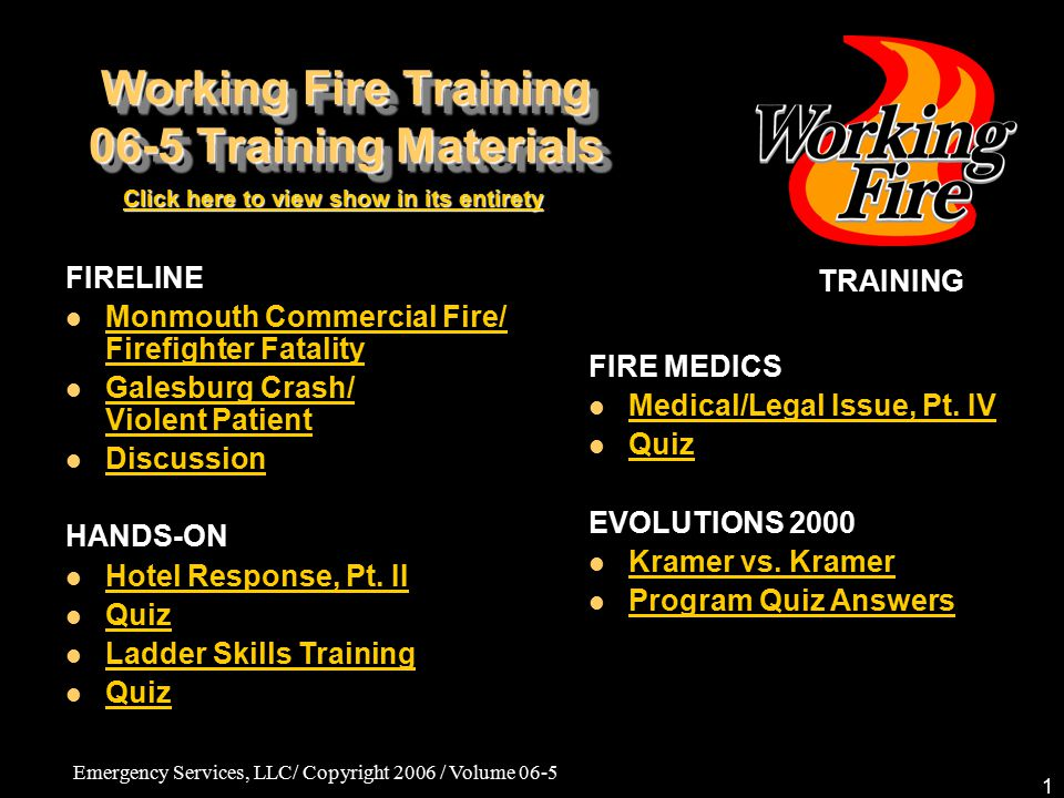 Emergency Services, LLC/ Copyright 2006 / Volume 06-5 1 Working Fire Training 06-5 Training Materials TRAINING Click here to view show in its entirety Click here to view show in its entirety FIRE MEDICS Medical/Legal Issue, Pt.
