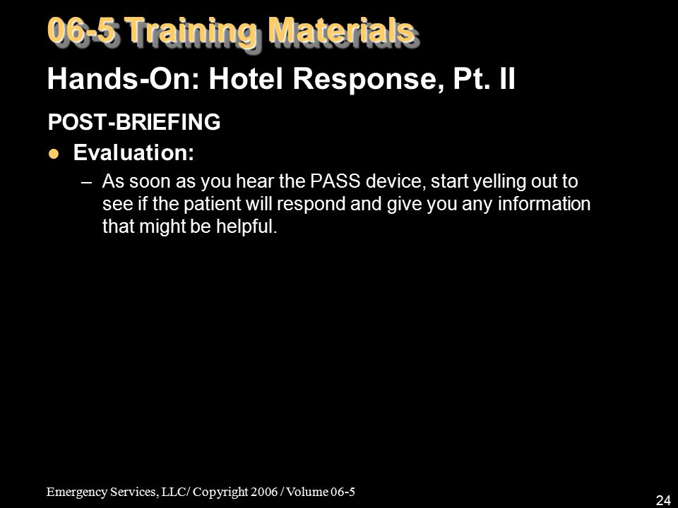 Emergency Services, LLC/ Copyright 2006 / Volume 06-5 24 POST-BRIEFING Evaluation: –As soon as you hear the PASS device, start yelling out to see if the patient will respond and give you any information that might be helpful.