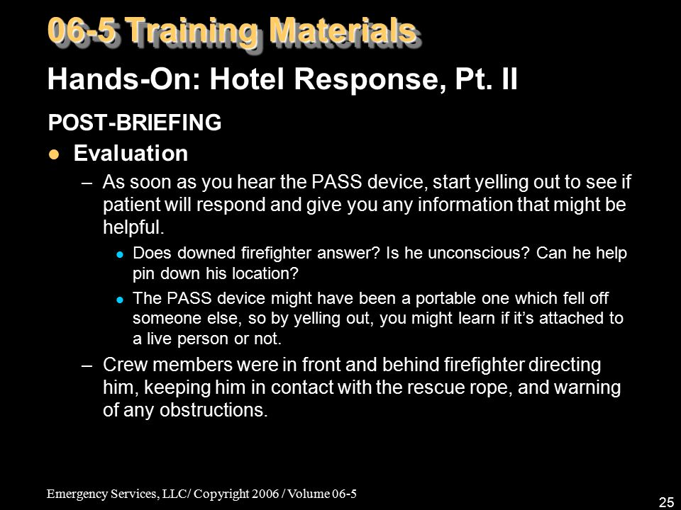 Emergency Services, LLC/ Copyright 2006 / Volume 06-5 25 POST-BRIEFING Evaluation –As soon as you hear the PASS device, start yelling out to see if pa
