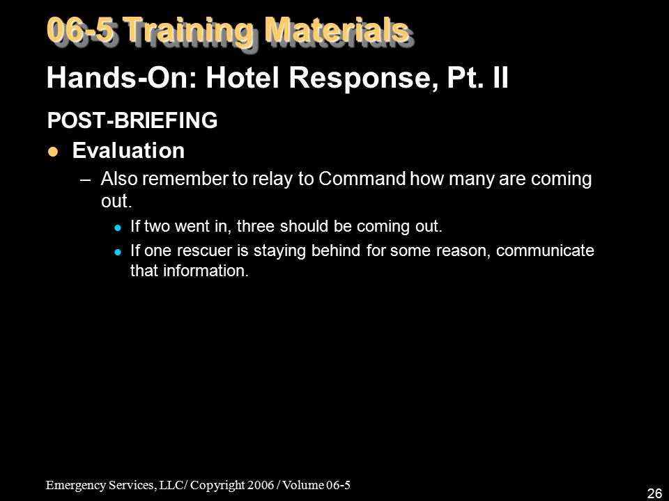 Emergency Services, LLC/ Copyright 2006 / Volume 06-5 26 POST-BRIEFING Evaluation –Also remember to relay to Command how many are coming out.