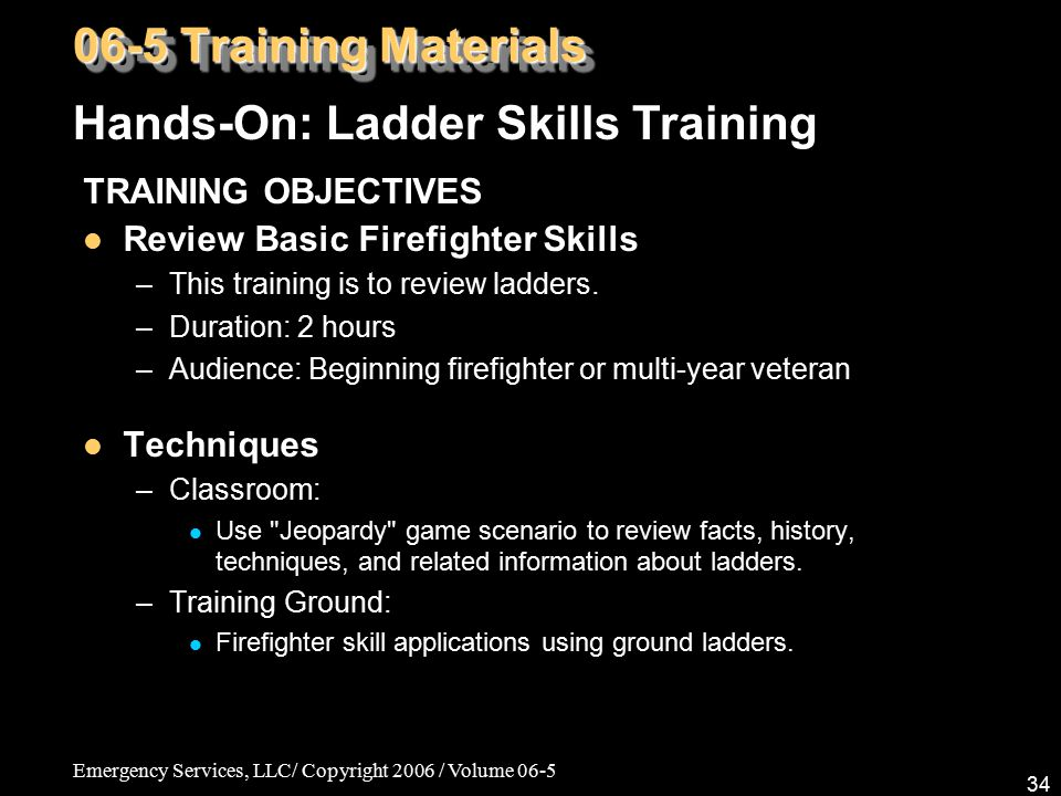 Emergency Services, LLC/ Copyright 2006 / Volume 06-5 34 TRAINING OBJECTIVES Review Basic Firefighter Skills –This training is to review ladders. –Dur