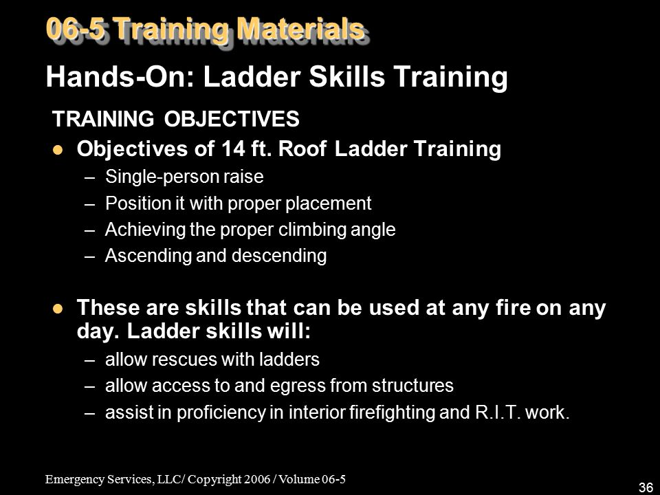 Emergency Services, LLC/ Copyright 2006 / Volume 06-5 36 TRAINING OBJECTIVES Objectives of 14 ft. Roof Ladder Training –Single-person raise –Position