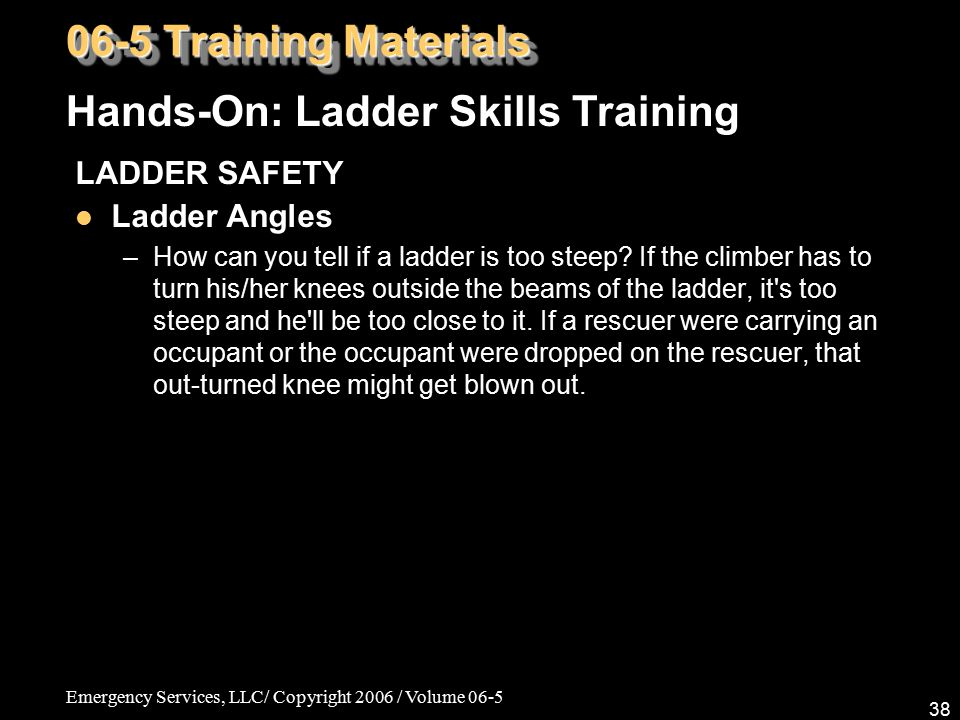 Emergency Services, LLC/ Copyright 2006 / Volume 06-5 38 LADDER SAFETY Ladder Angles –How can you tell if a ladder is too steep? If the climber has to