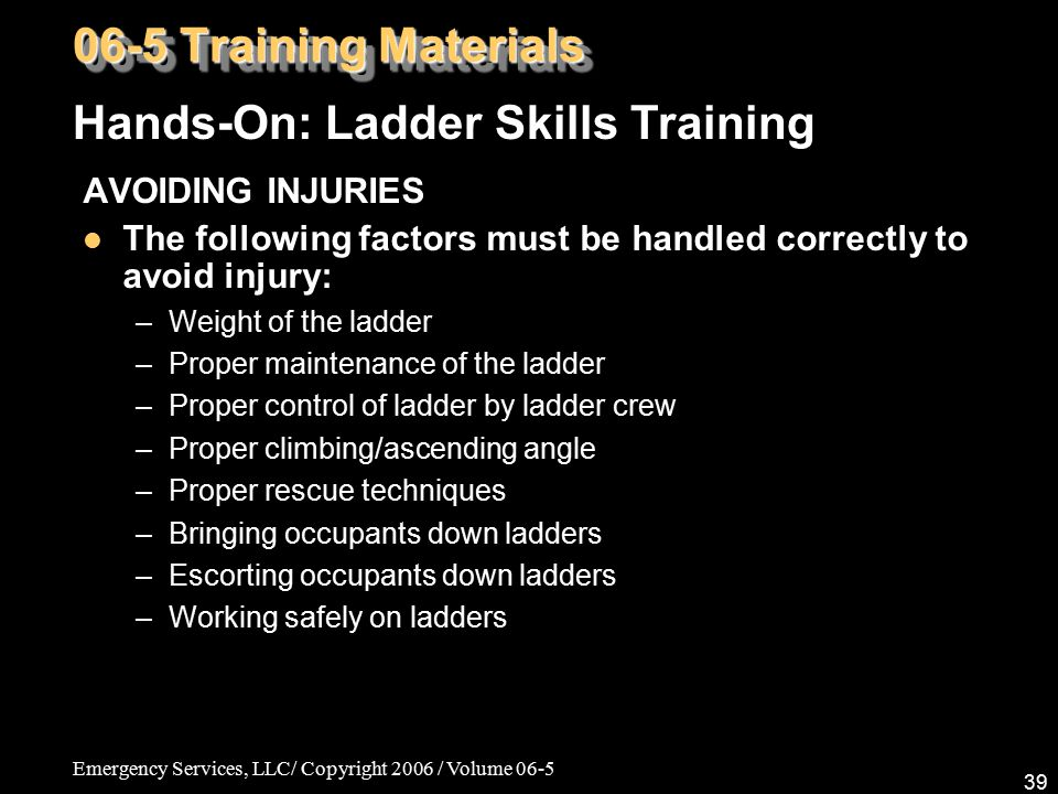 Emergency Services, LLC/ Copyright 2006 / Volume 06-5 39 AVOIDING INJURIES The following factors must be handled correctly to avoid injury: –Weight of