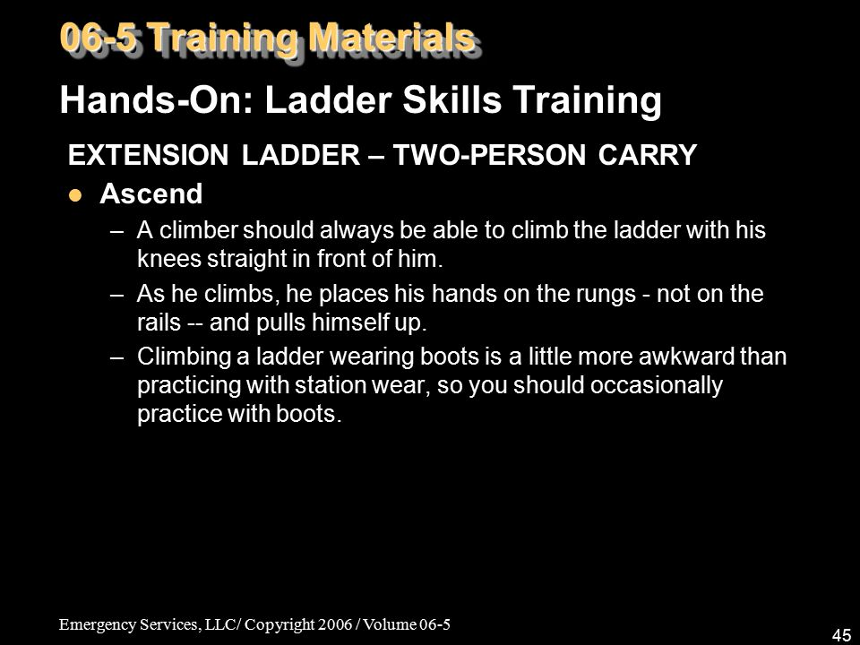 Emergency Services, LLC/ Copyright 2006 / Volume 06-5 45 EXTENSION LADDER – TWO-PERSON CARRY Ascend –A climber should always be able to climb the ladd