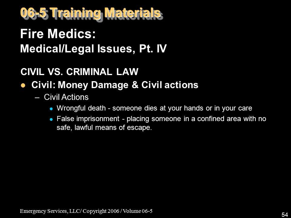 Emergency Services, LLC/ Copyright 2006 / Volume 06-5 54 Fire Medics: Medical/Legal Issues, Pt. IV 06-5 Training Materials CIVIL VS. CRIMINAL LAW Civi