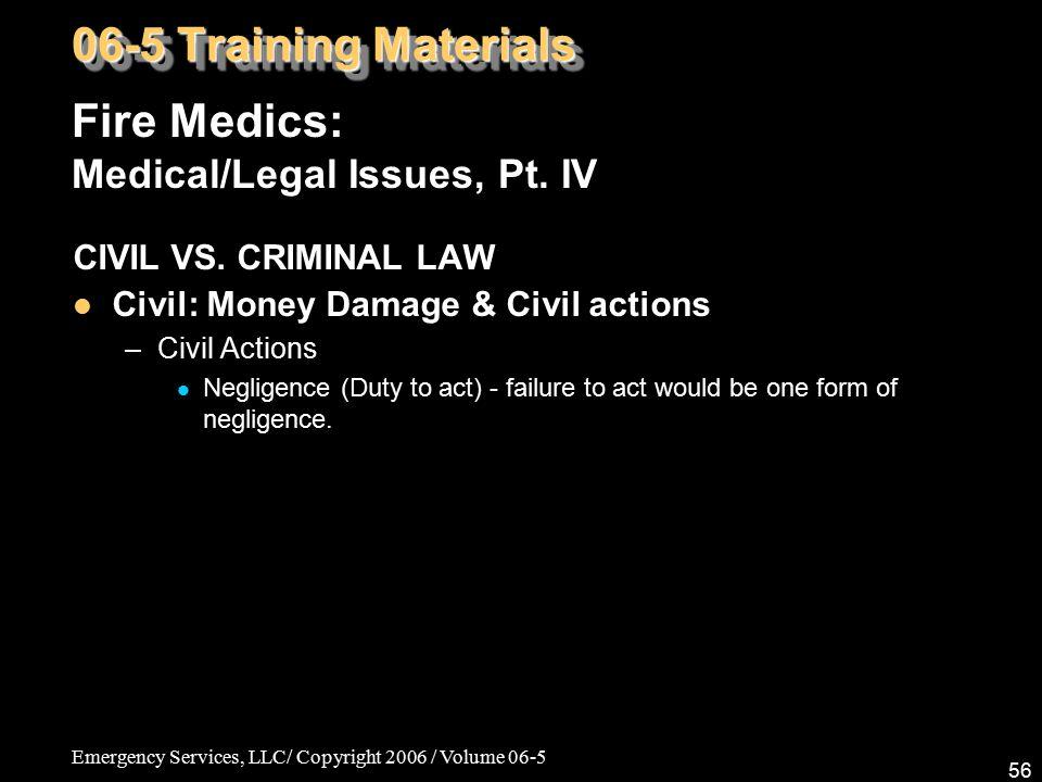 Emergency Services, LLC/ Copyright 2006 / Volume 06-5 56 Fire Medics: Medical/Legal Issues, Pt. IV 06-5 Training Materials CIVIL VS. CRIMINAL LAW Civi