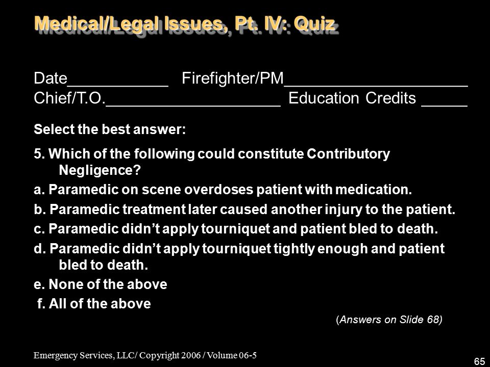 Emergency Services, LLC/ Copyright 2006 / Volume 06-5 65 Medical/Legal Issues, Pt. IV: Quiz Date___________ Firefighter/PM____________________ Chief/T
