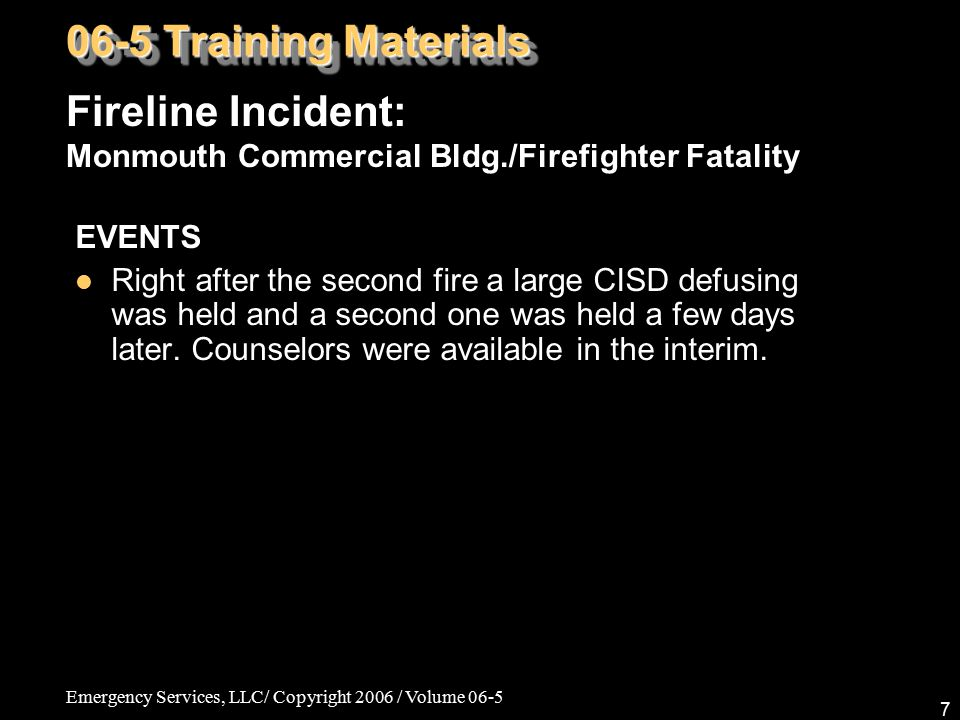 Emergency Services, LLC/ Copyright 2006 / Volume 06-5 7 EVENTS Right after the second fire a large CISD defusing was held and a second one was held a few days later.