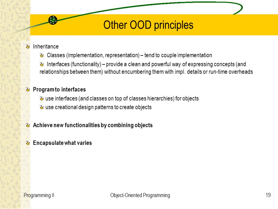 19Programming IIObject-Oriented Programming Other OOD principles Inheritance Classes (implementation, representation) – tend to couple implementation Interfaces (functionality) – provide a clean and powerful way of expressing concepts (and relationships between them) without encumbering them with impl.