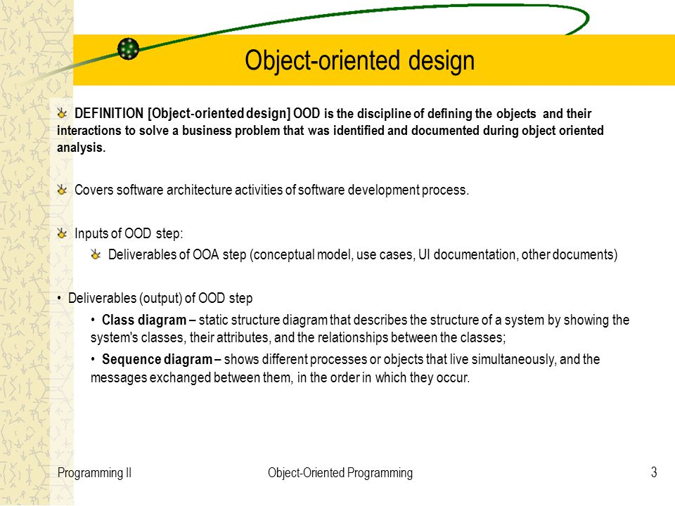 3Programming IIObject-Oriented Programming Object-oriented design DEFINITION [Object-oriented design] OOD is the discipline of defining the objects and their interactions to solve a business problem that was identified and documented during object oriented analysis.