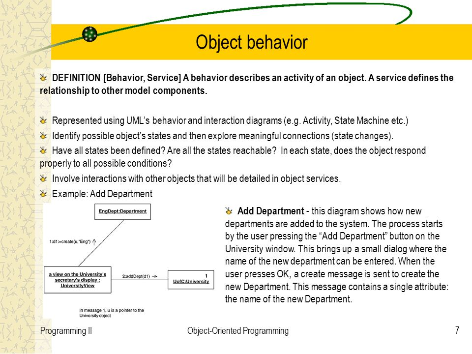 7Programming IIObject-Oriented Programming Object behavior DEFINITION [Behavior, Service] A behavior describes an activity of an object.