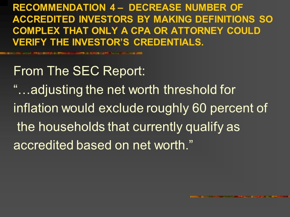 RECOMMENDATION 4 – DECREASE NUMBER OF ACCREDITED INVESTORS BY MAKING DEFINITIONS SO COMPLEX THAT ONLY A CPA OR ATTORNEY COULD VERIFY THE INVESTOR'S CREDENTIALS.