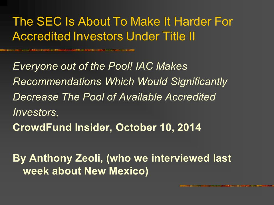 IAC Made 4 Recommendations on Accredited Investors …if the SEC chooses to accept and implement any of the IAC's constrictive recommendations, the effects on the private placement market could be disastrous. Anthony Zeoli