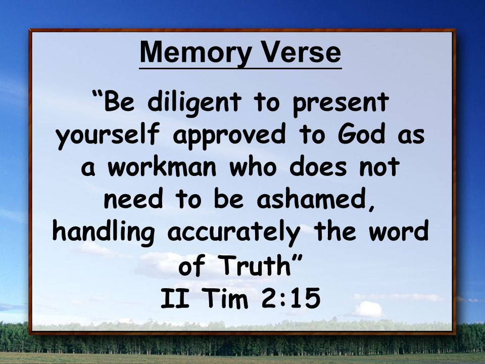 Memory Verse Be diligent to present yourself approved to God as a workman who does not need to be ashamed, handling accurately the word of Truth II Tim 2:15