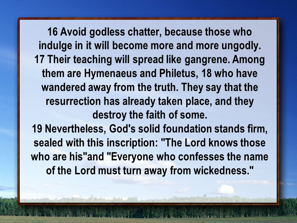16 Avoid godless chatter, because those who indulge in it will become more and more ungodly.