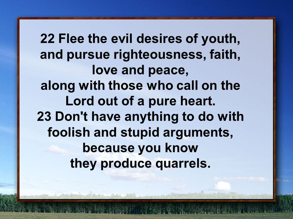 22 Flee the evil desires of youth, and pursue righteousness, faith, love and peace, along with those who call on the Lord out of a pure heart.