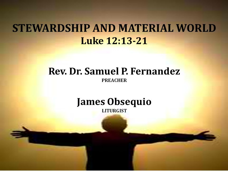 STEWARDSHIP AND MATERIAL WORLD Luke 12:13-21 Rev. Dr.