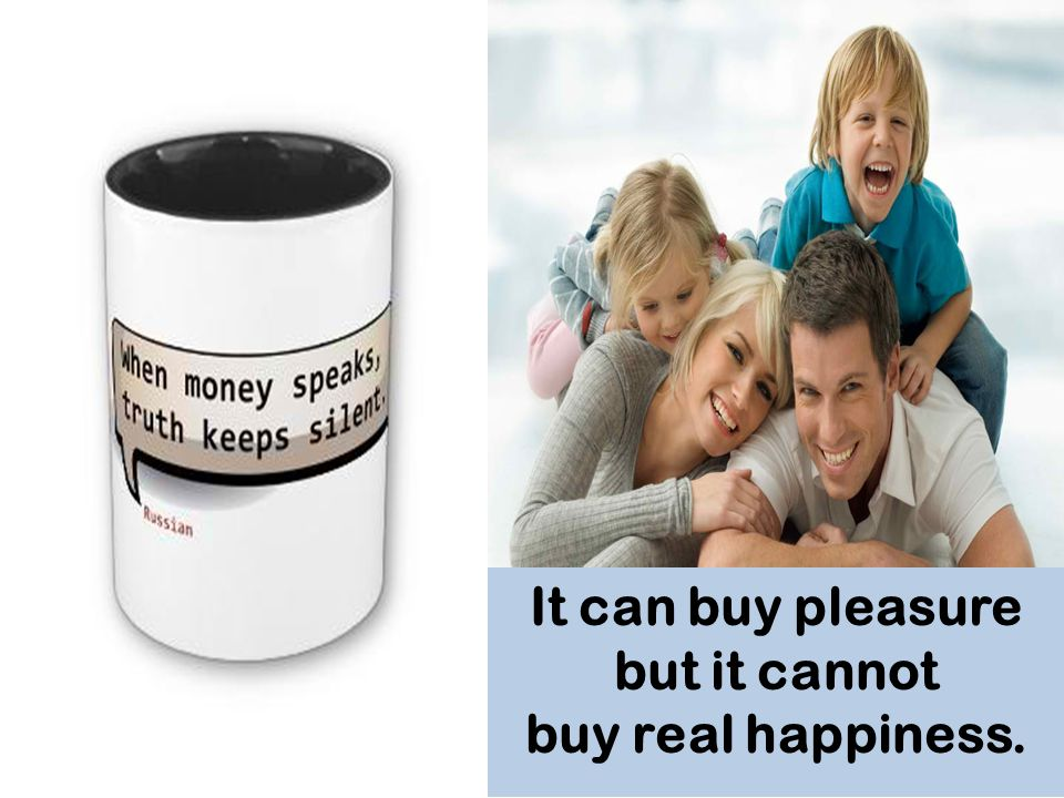 It can buy pleasure but it cannot buy real happiness.