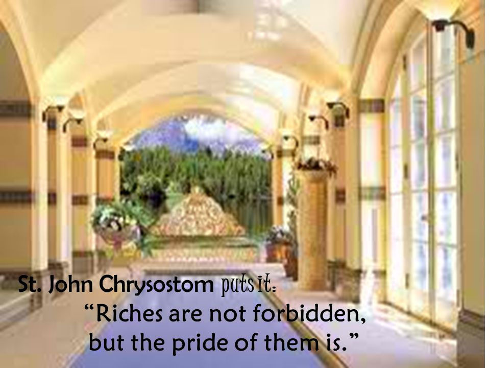 St. John Chrysostom puts it: Riches are not forbidden, but the pride of them is.
