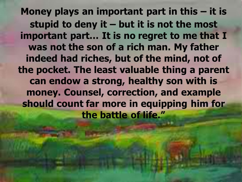 Money plays an important part in this – it is stupid to deny it – but it is not the most important part… It is no regret to me that I was not the son of a rich man.