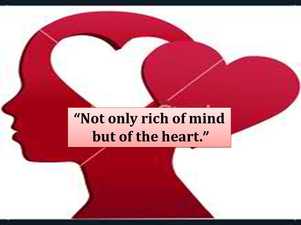 Not only rich of mind but of the heart. Not only rich of mind but of the heart.