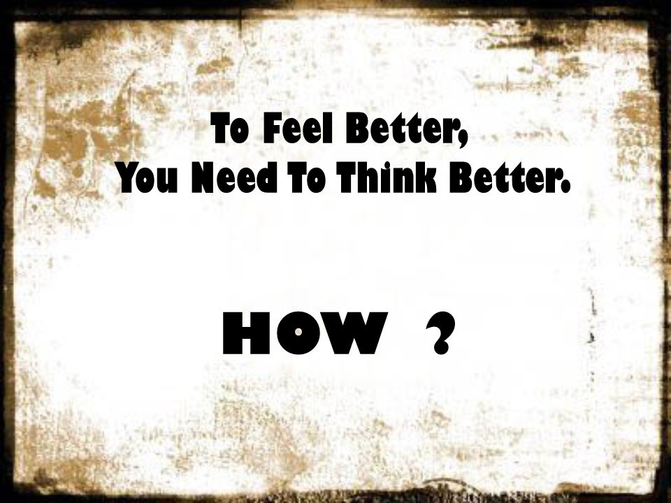 To Feel Better, You Need To Think Better. HOW