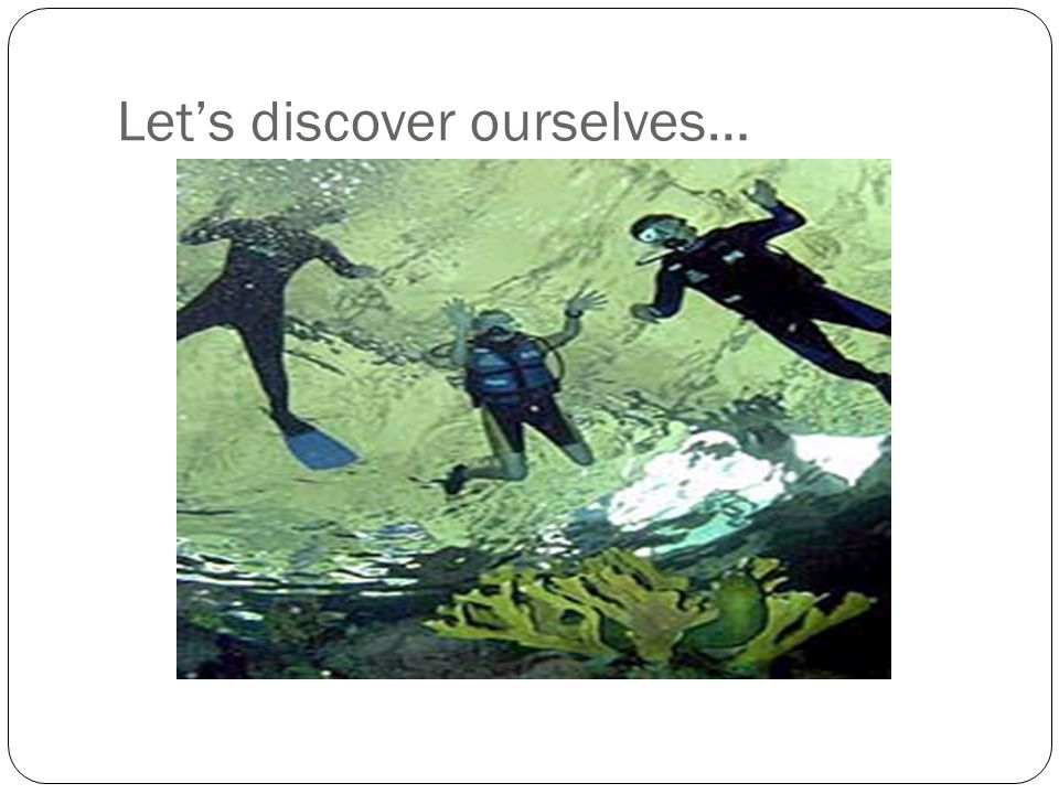 Let's discover ourselves…