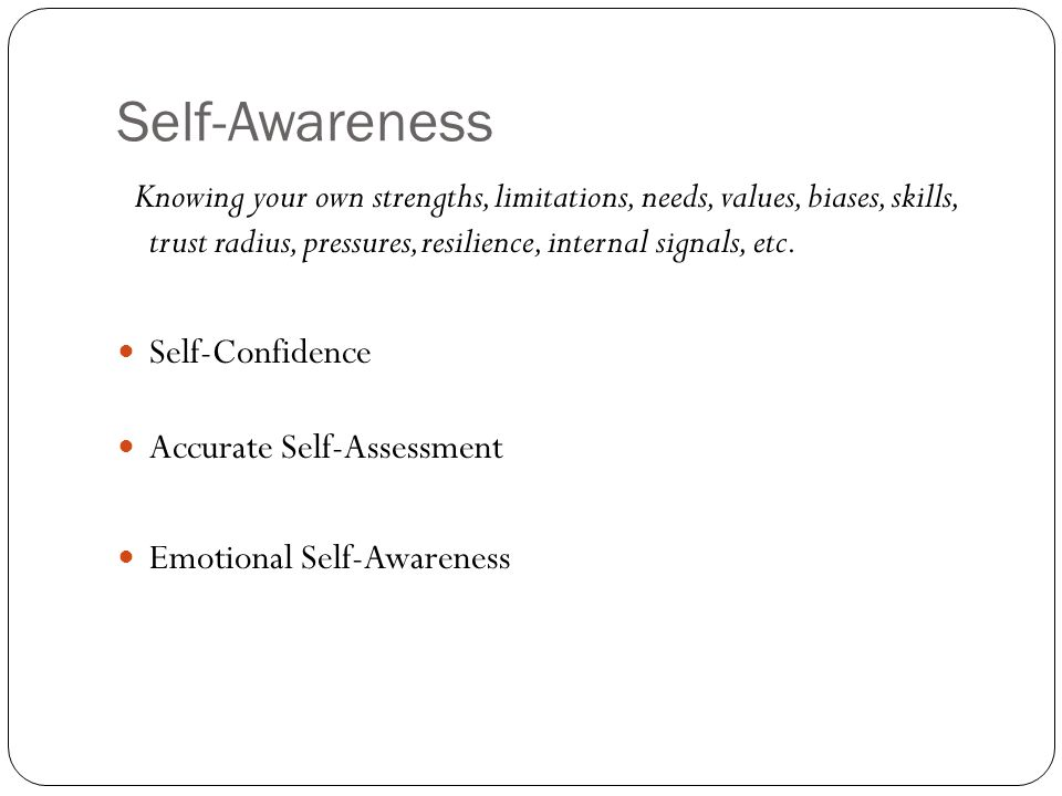 Self-Awareness Knowing your own strengths, limitations, needs, values, biases, skills, trust radius, pressures, resilience, internal signals, etc.