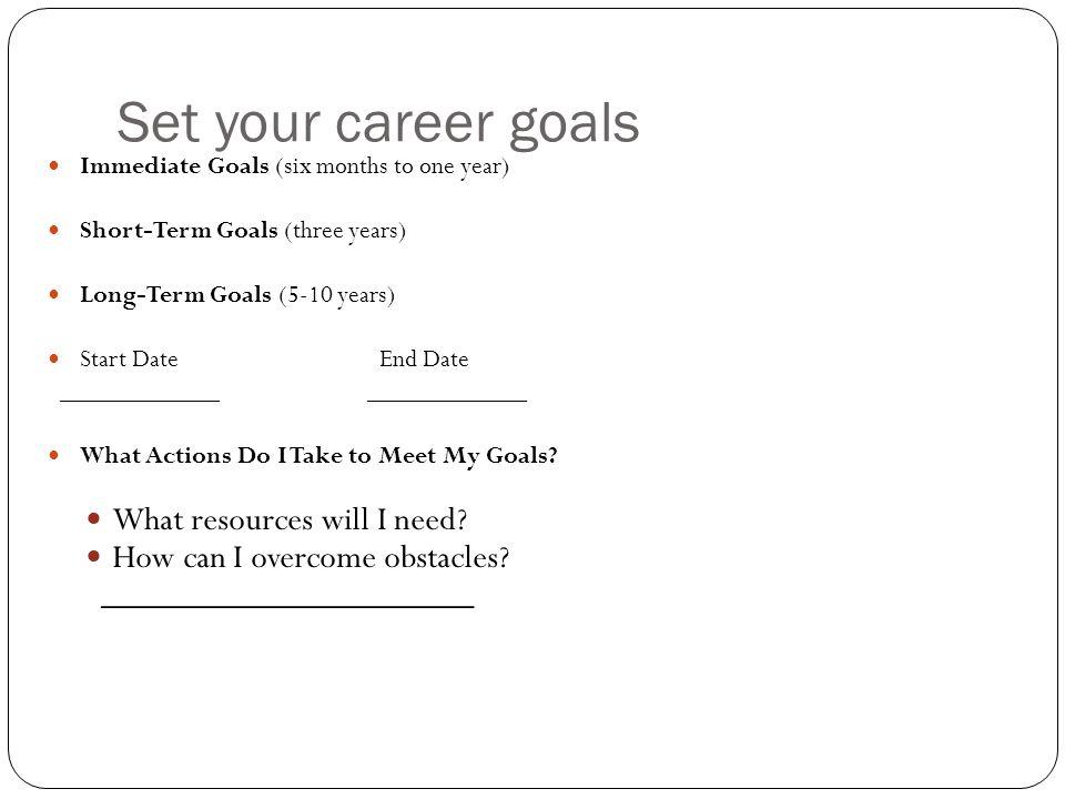 Set your career goals Immediate Goals (six months to one year) Short-Term Goals (three years) Long-Term Goals (5-10 years) Start Date End Date _______