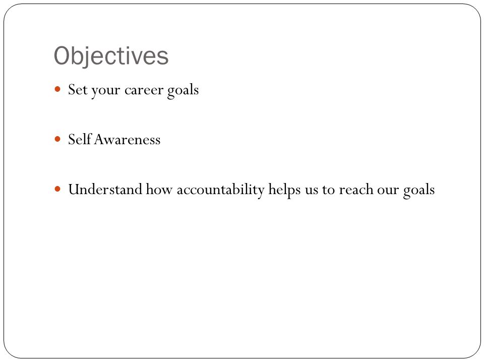 Objectives Set your career goals Self Awareness Understand how accountability helps us to reach our goals