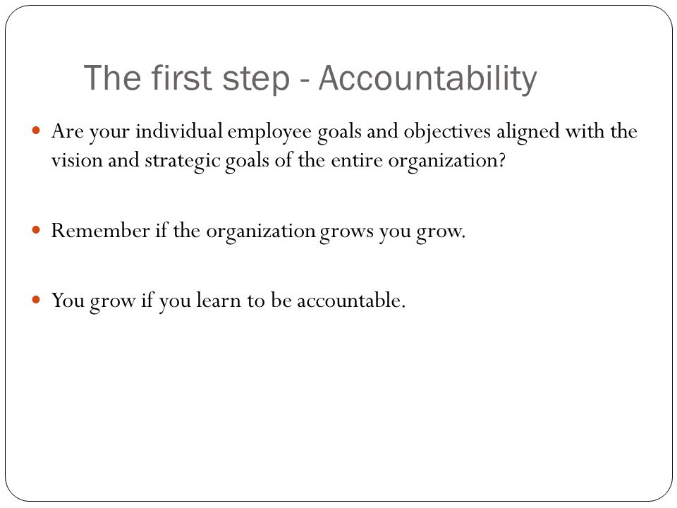 The first step - Accountability Are your individual employee goals and objectives aligned with the vision and strategic goals of the entire organization.