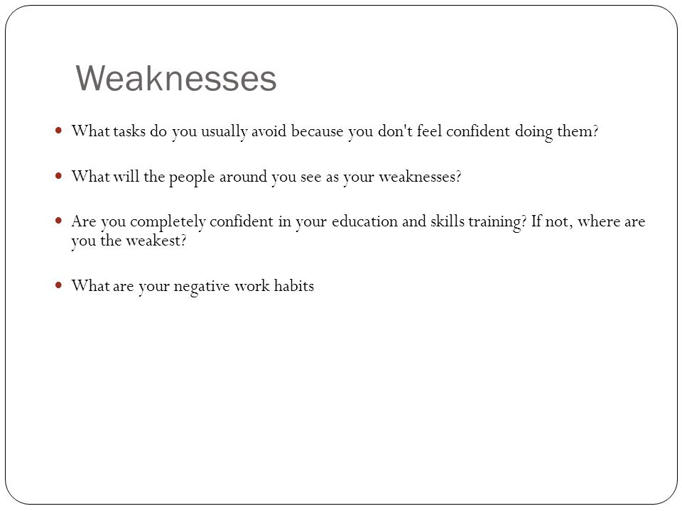 Weaknesses What tasks do you usually avoid because you don t feel confident doing them.