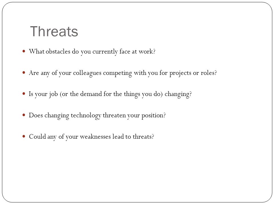 Threats What obstacles do you currently face at work? Are any of your colleagues competing with you for projects or roles? Is your job (or the demand