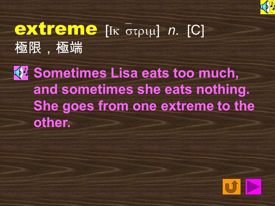 extreme [ Ik`strim ] n.[C] 極限,極端 Sometimes Lisa eats too much, and sometimes she eats nothing.