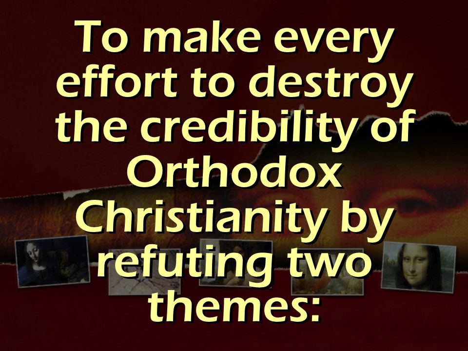 To make every effort to destroy the credibility of Orthodox Christianity by refuting two themes: