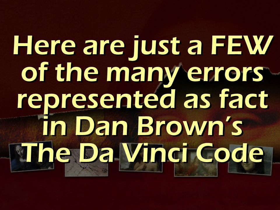 Here are just a FEW of the many errors represented as fact in Dan Brown's The Da Vinci Code