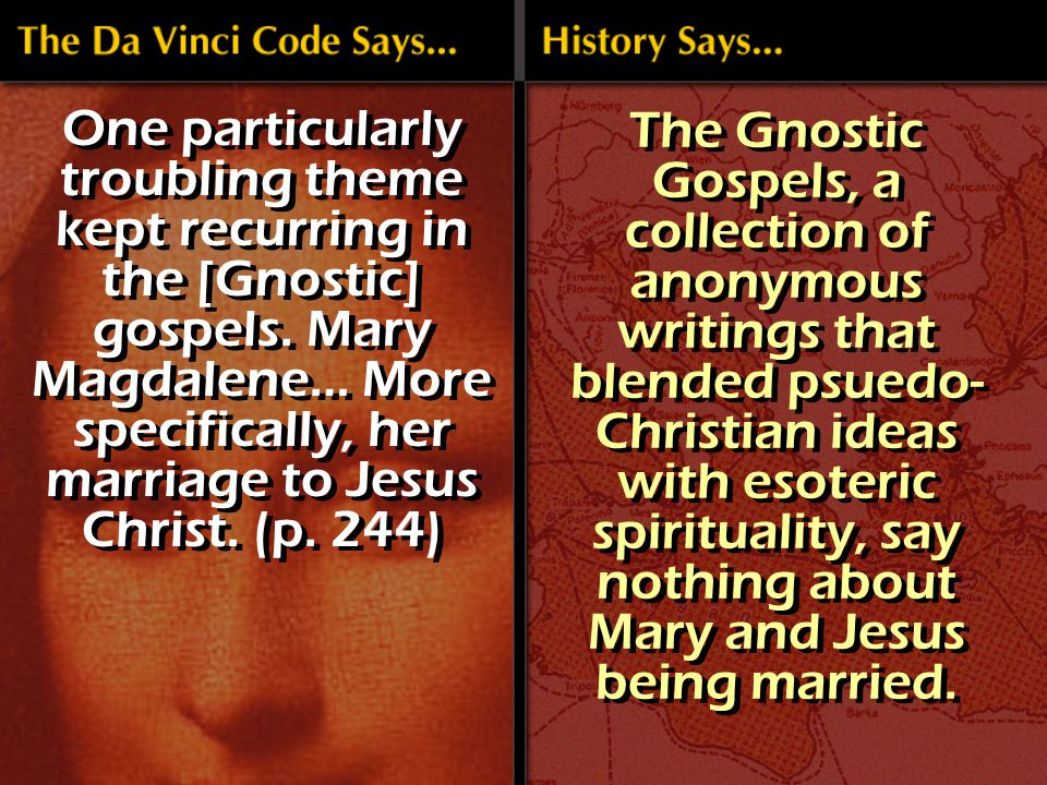 The Gnostic Gospels, a collection of anonymous writings that blended psuedo- Christian ideas with esoteric spirituality, say nothing about Mary and Jesus being married.